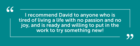 """""""David was the inspiration that I needed in my life when I was walking in a fog and had no clear direction. God used him to help me through issues that would have taken me a long time to get through on my own. David is professional, gentle, patient, kind, and non-judgmental. I believe that he sincerely wants to help his clients become the best version of themselves, and he is faithful to check in and make sure that we are still on the right path. I recommend David to anyone who is tired of living a life with no passion and no joy, and is ready and willing to put in the work to try something new! Thank you again, David, for being on this journey with me! I am so happy to have met you!"""" - J.M."""